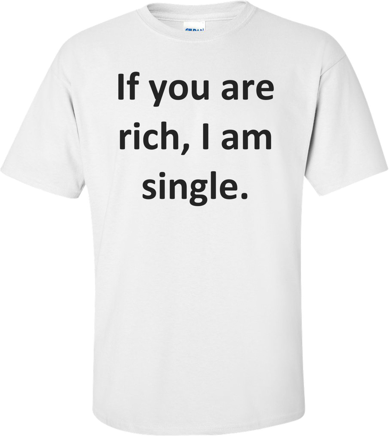 If you are rich, I am single. Shirt