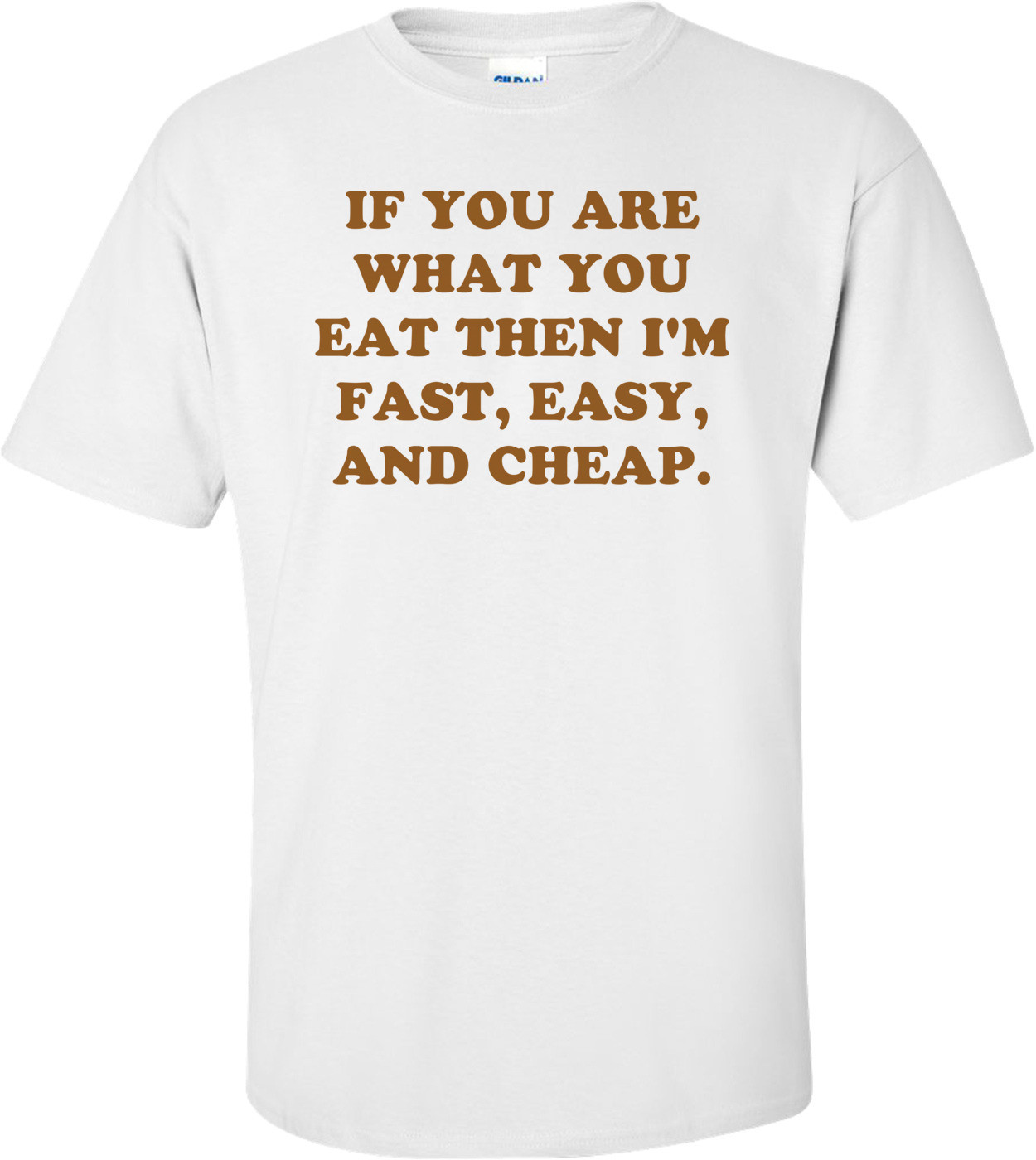 IF YOU ARE WHAT YOU EAT THEN I'M FAST, EASY, AND CHEAP. Shirt