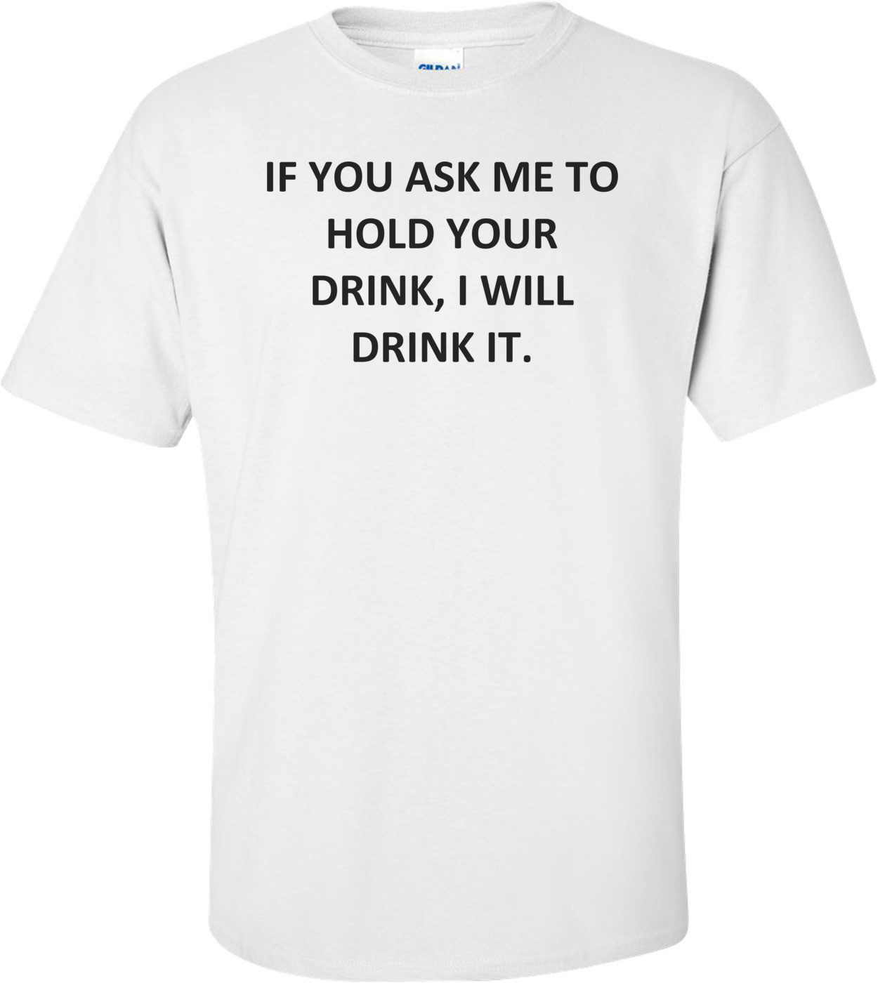 IF YOU ASK ME TO HOLD YOUR DRINK, I WILL DRINK IT. Shirt