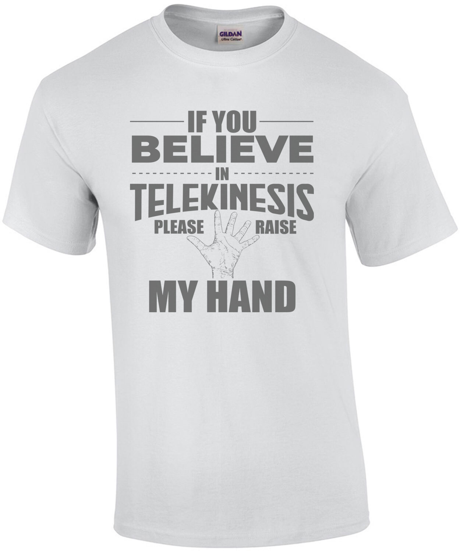If you believe in telekinesis please raise my hand - funny t-shirt