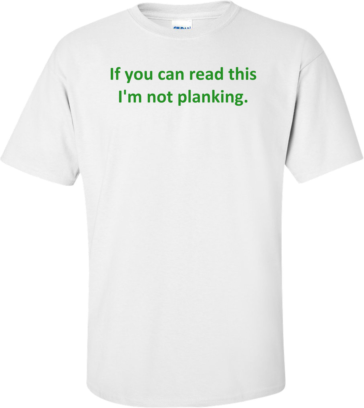 If you can read this I'm not planking. Shirt