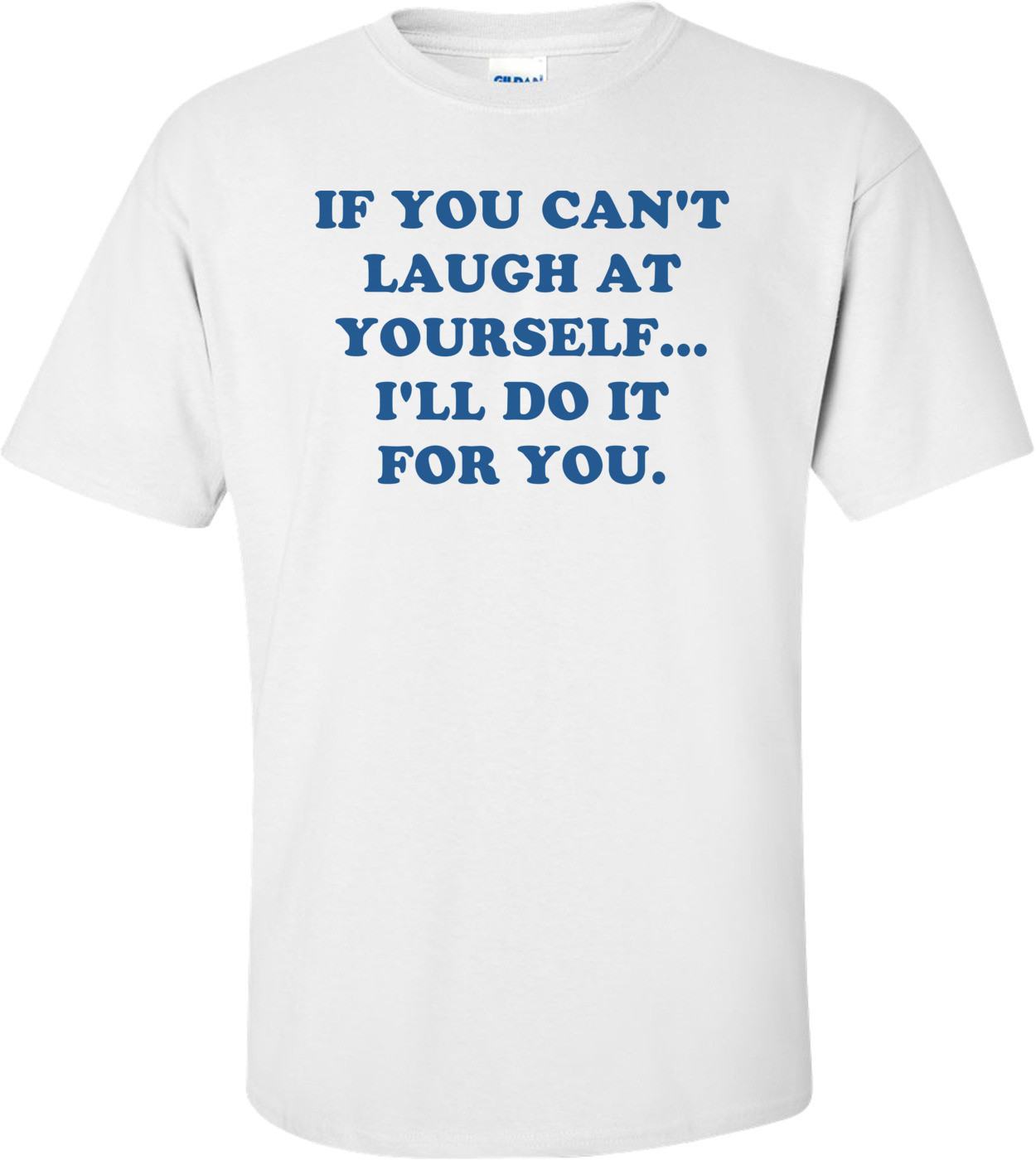 IF YOU CAN'T LAUGH AT YOURSELF... I'LL DO IT FOR YOU. Shirt