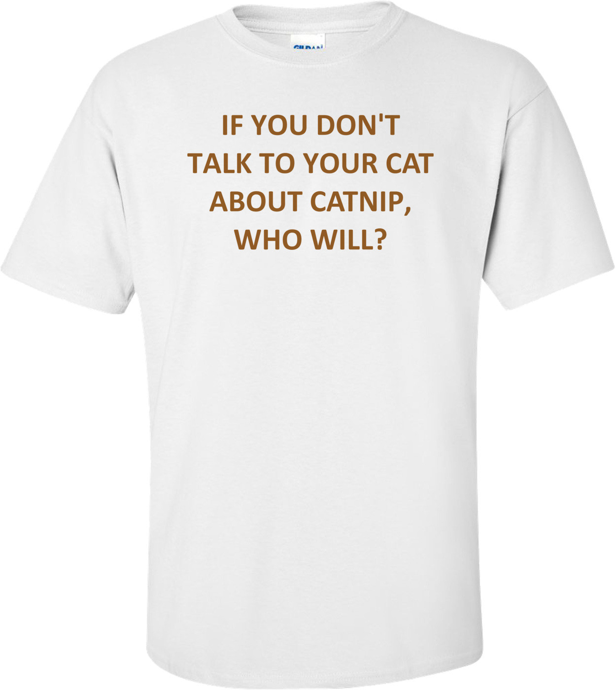 IF YOU DON'T TALK TO YOUR CAT ABOUT CATNIP, WHO WILL? Shirt