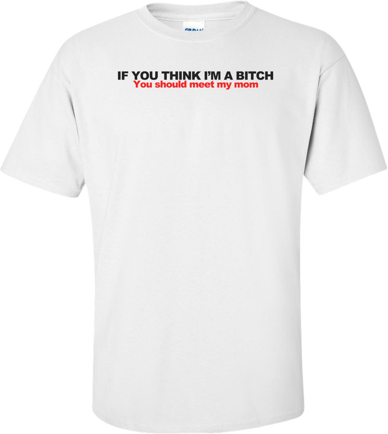 If You Think I'm A Bitch, You Should Meet My Mom Shirt