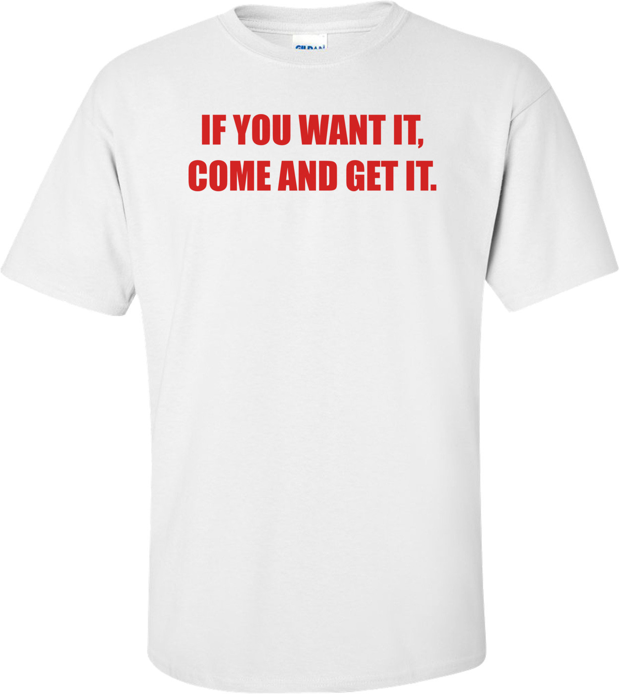 IF YOU WANT IT, COME AND GET IT. Shirt