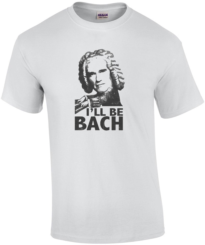 I'll be bach - Arnold Schwarzenegger T-Shirt