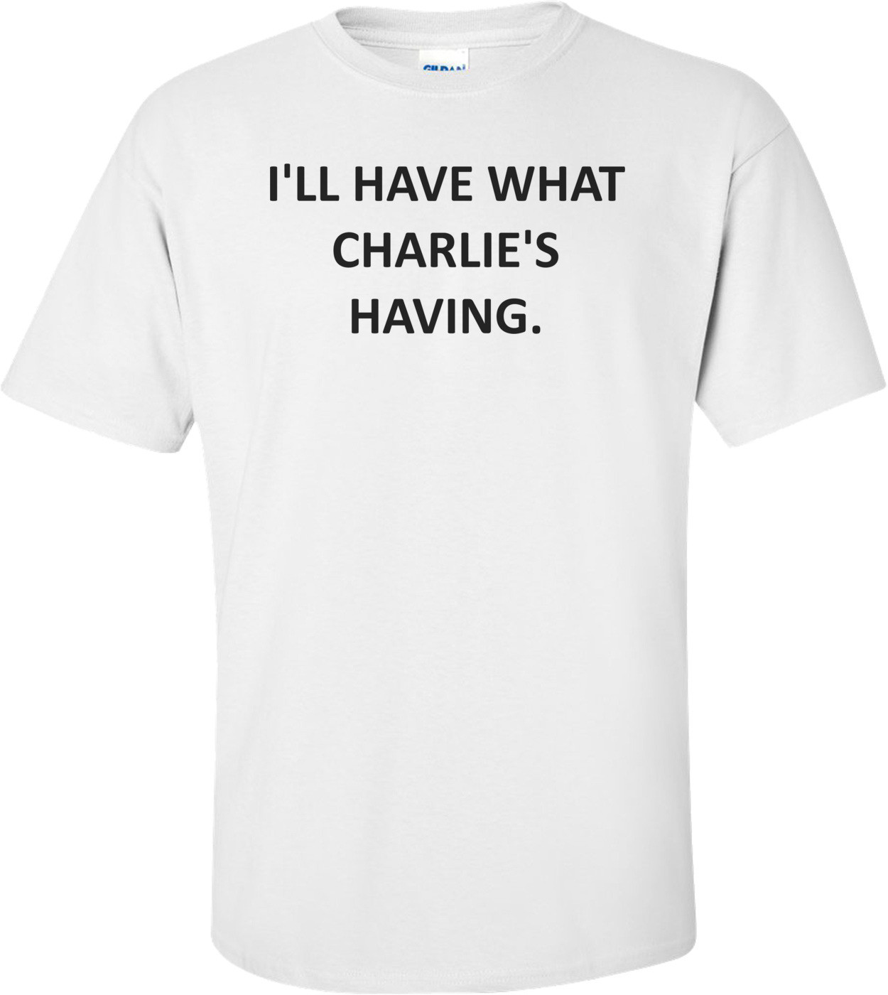 I'LL HAVE WHAT CHARLIE'S HAVING. Shirt