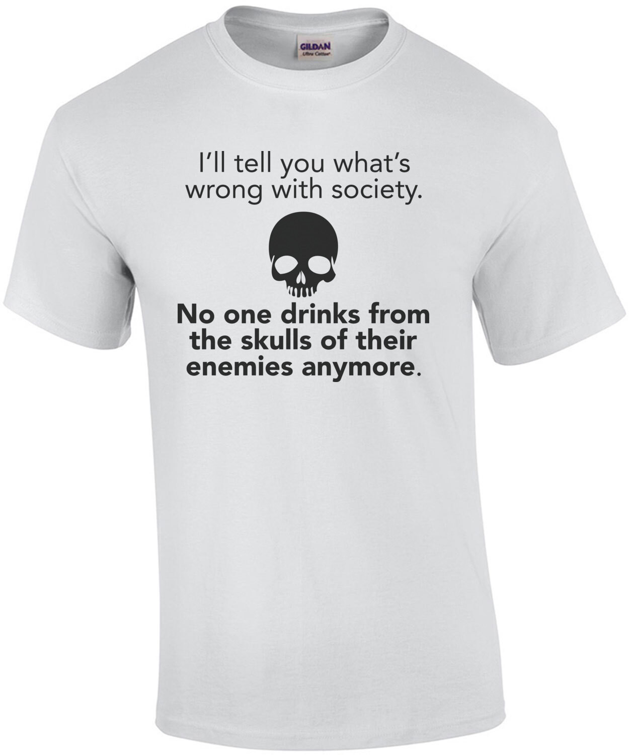 I'll tell you what's wrong with society. No one drinks from their skulls of their enemies anymore - funny t-shirt