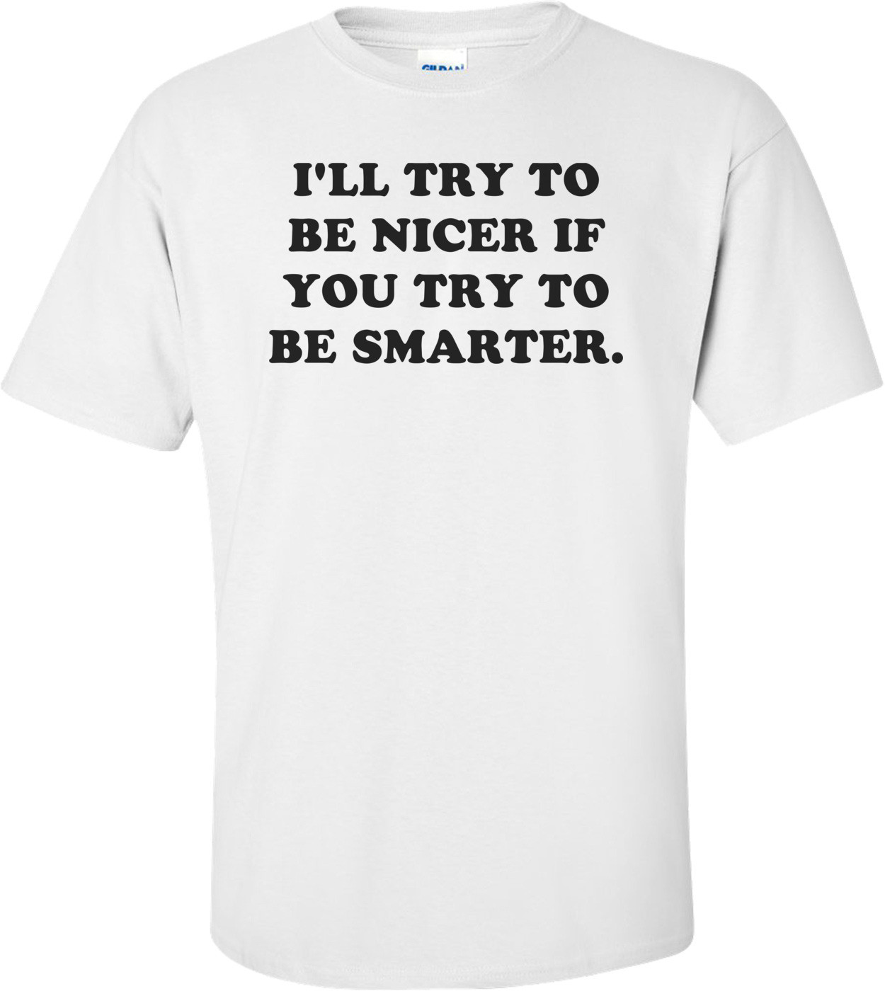 I'LL TRY TO BE NICER IF YOU TRY TO BE SMARTER. Shirt