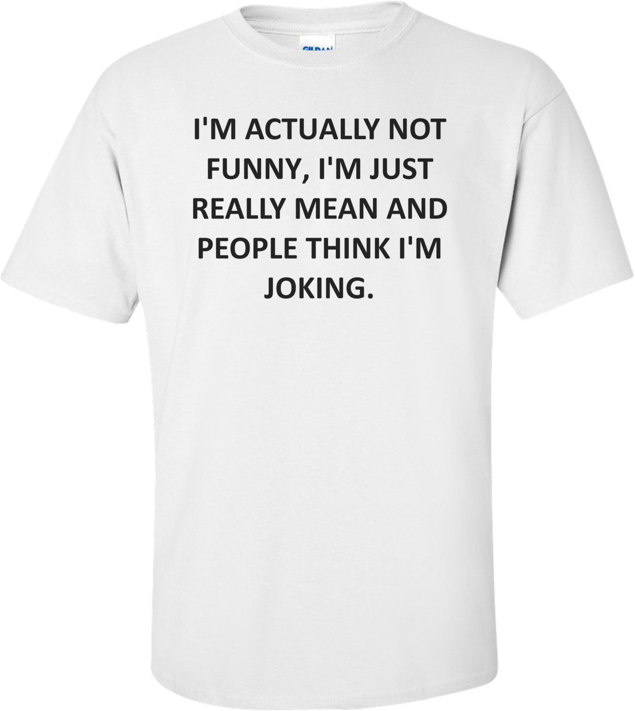 I'M ACTUALLY NOT FUNNY, I'M JUST REALLY MEAN AND PEOPLE THINK I'M JOKING. Shirt