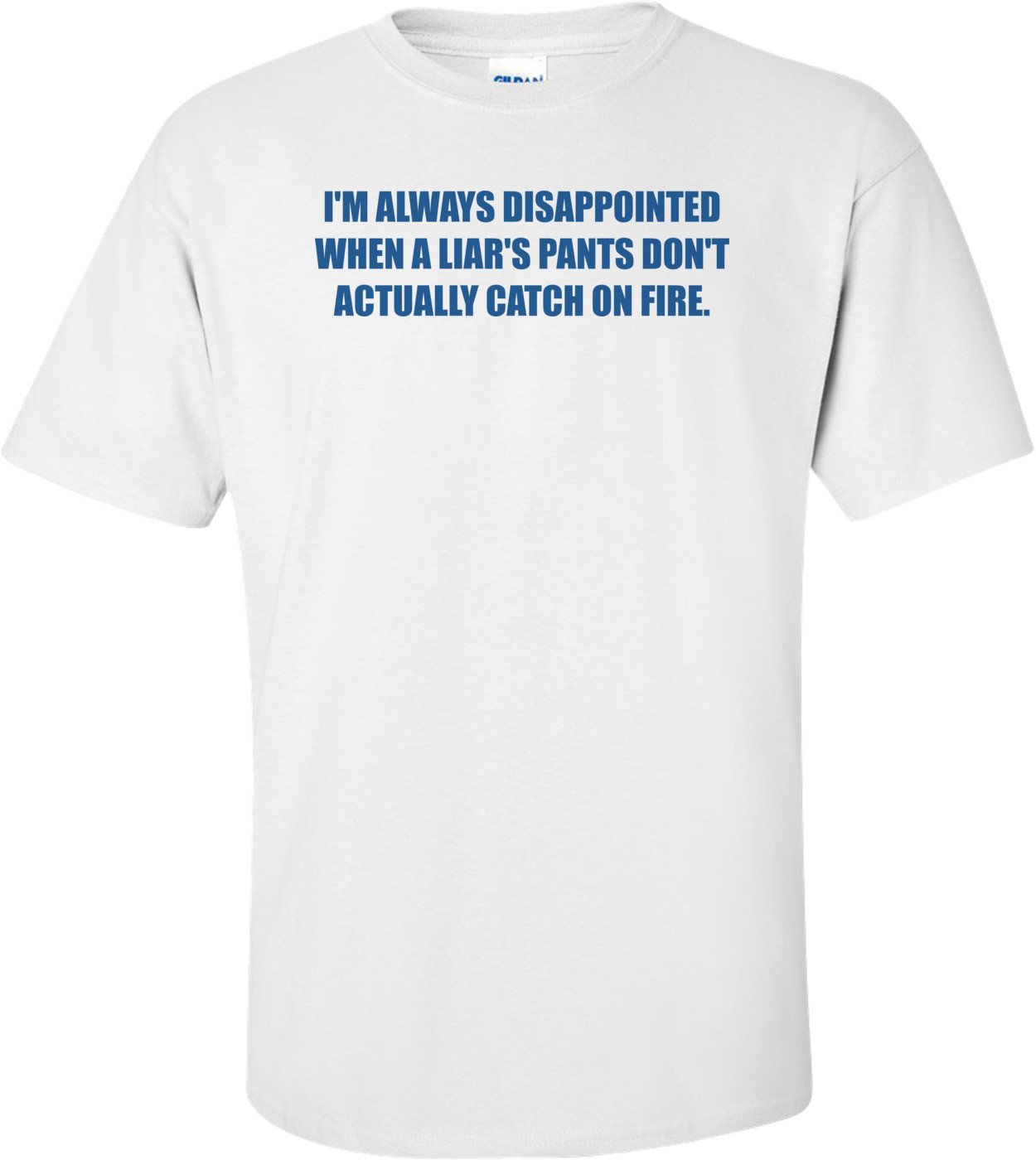 I'M ALWAYS DISAPPOINTED WHEN A LIAR'S PANTS DON'T ACTUALLY CATCH ON FIRE. Shirt