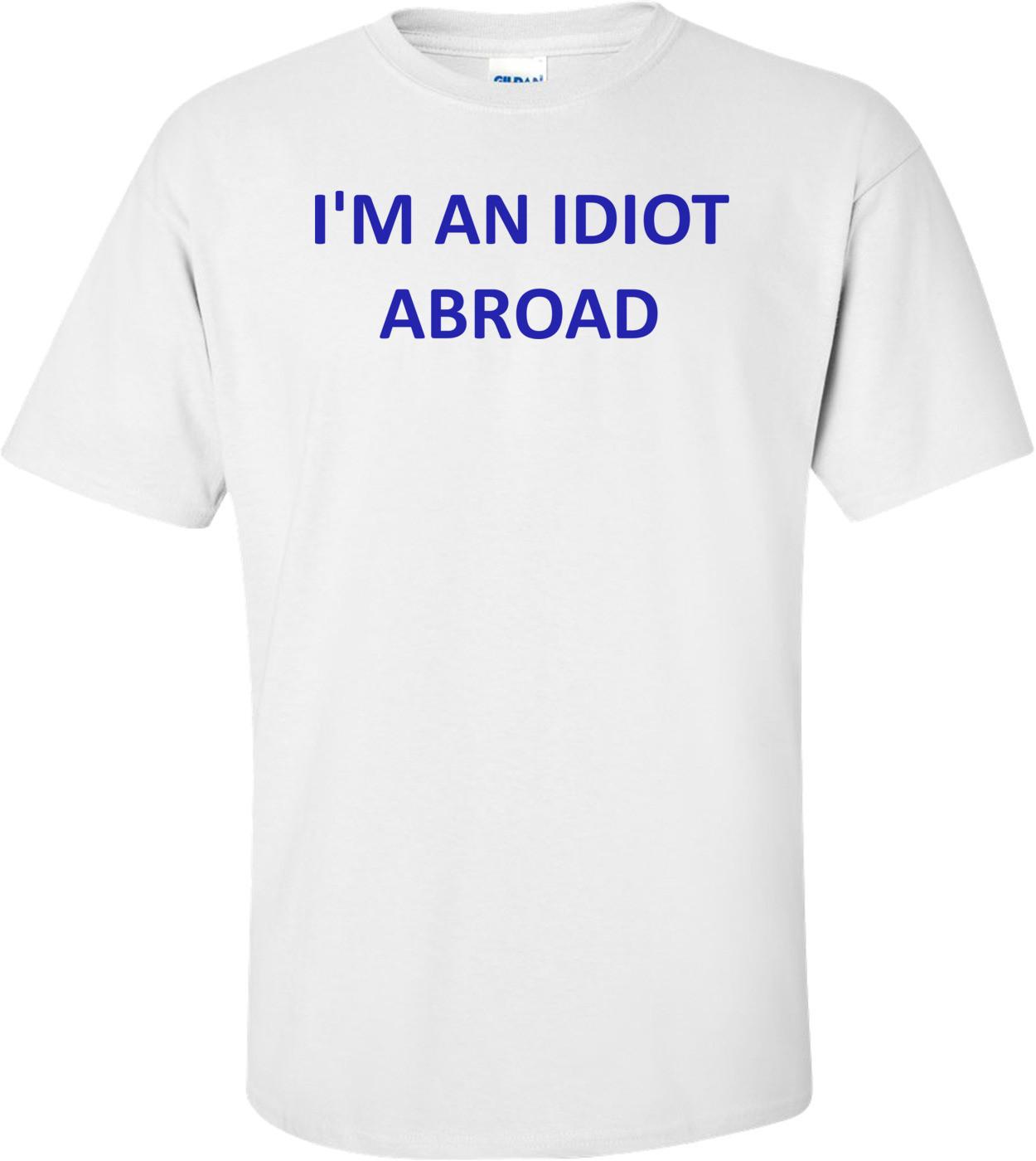 I'M AN IDIOT ABROAD Shirt