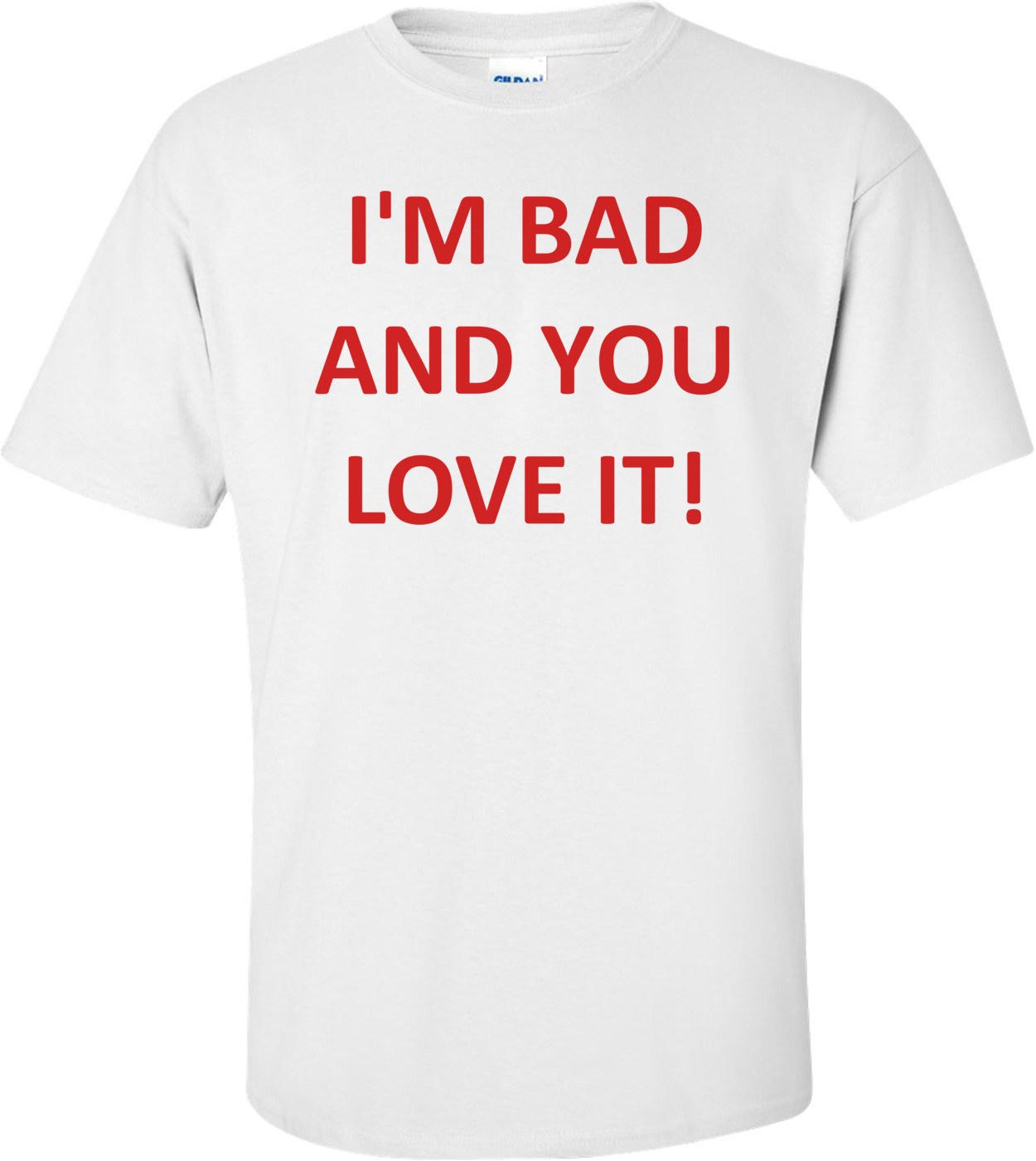 I'M BAD AND YOU LOVE IT! Shirt