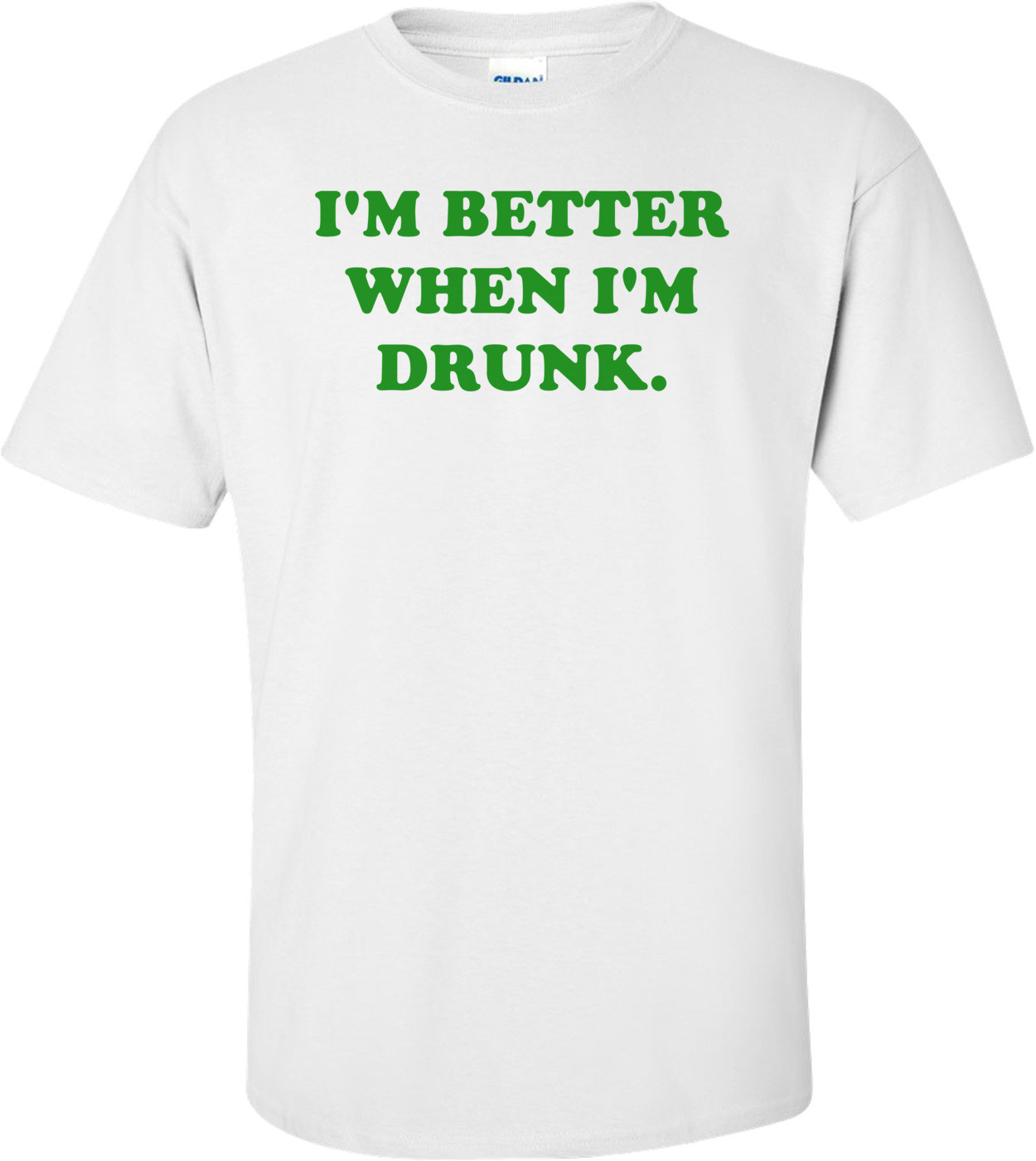 I'M BETTER WHEN I'M DRUNK. Shirt