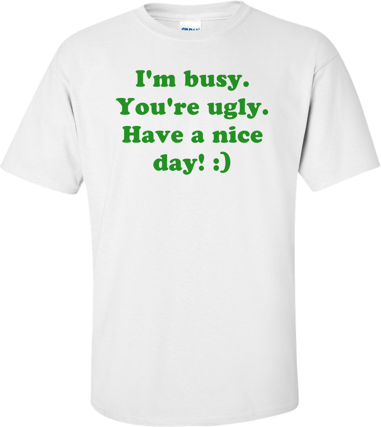 I'm busy. You're ugly. Have a nice day! :) Shirt