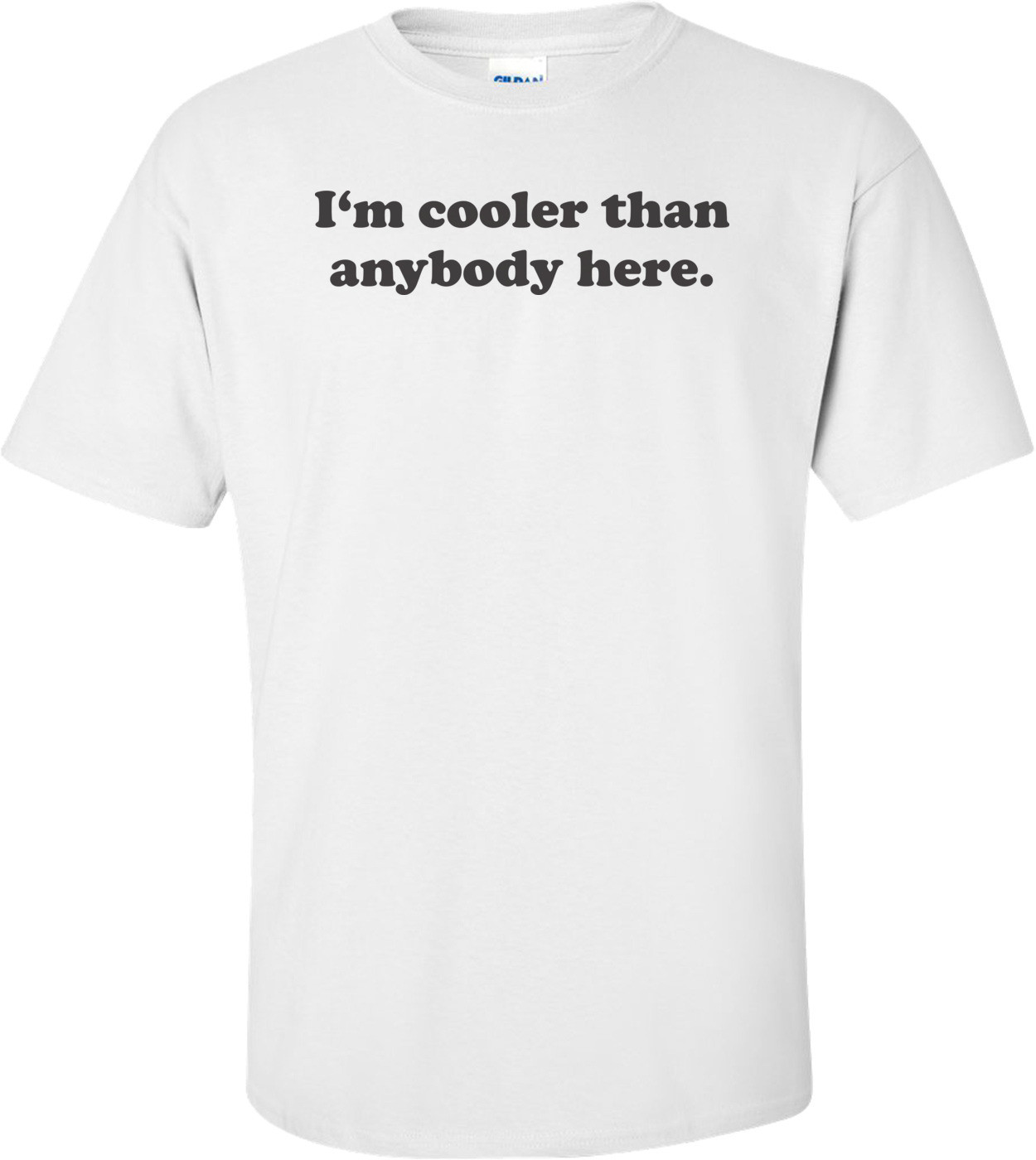 I'm Cooler Than Anybody Here T-shirt