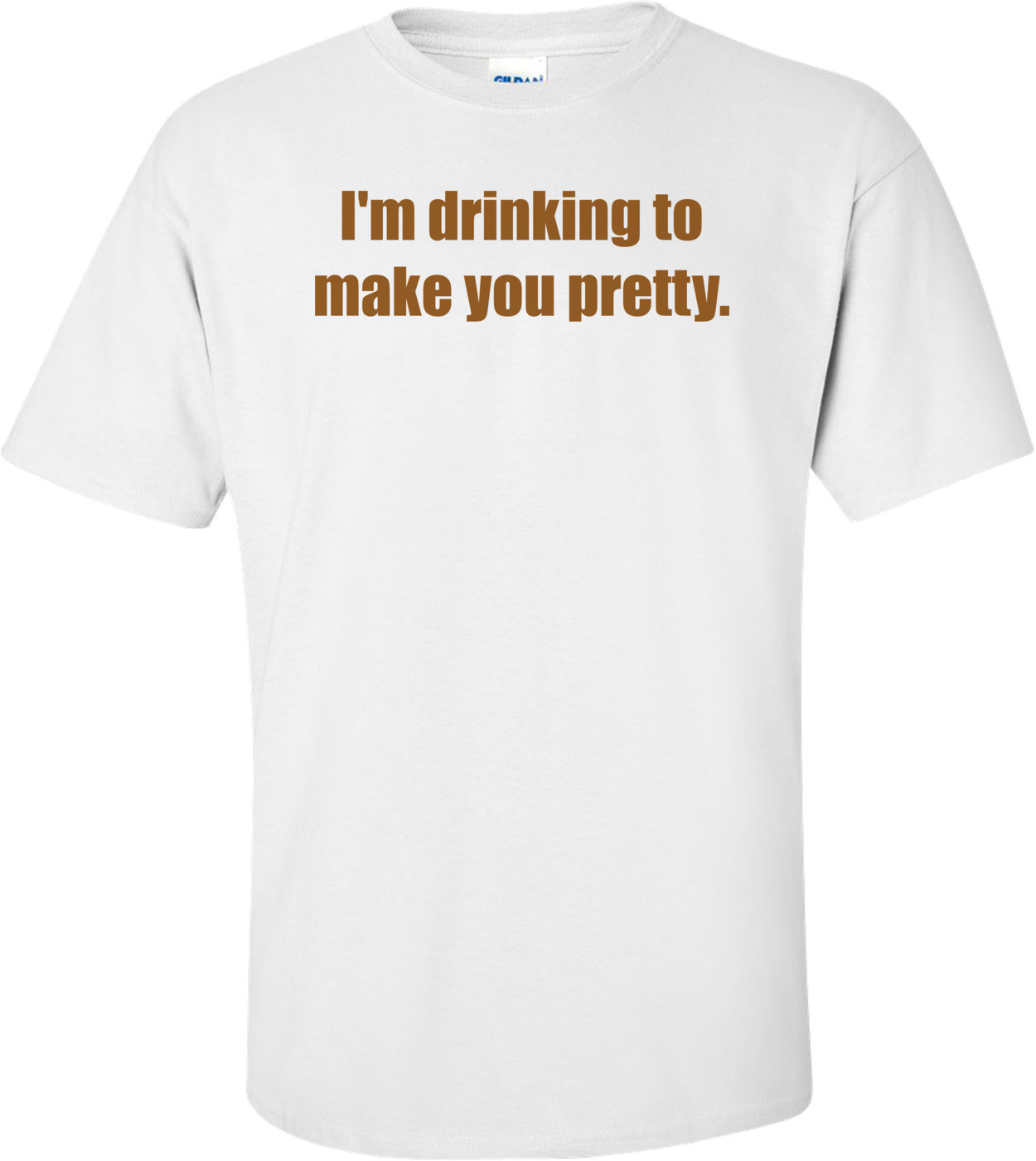 I'm drinking to make you pretty. Shirt