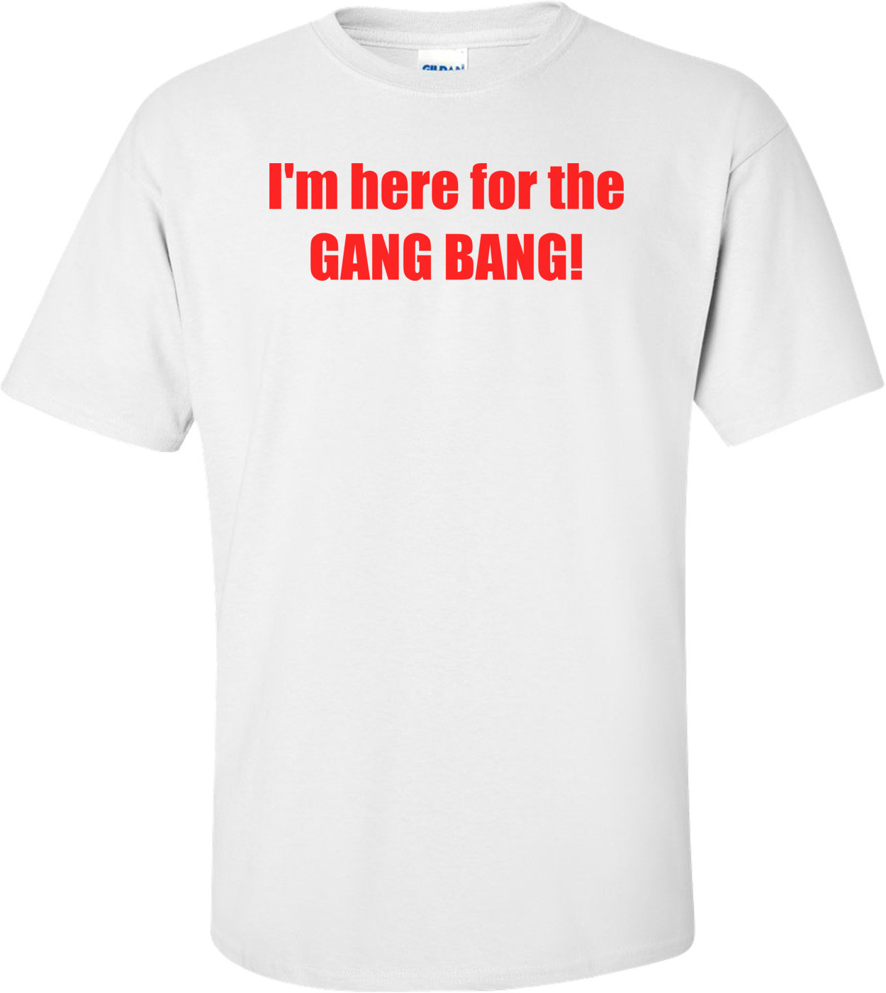 I'm here for the GANG BANG! Shirt