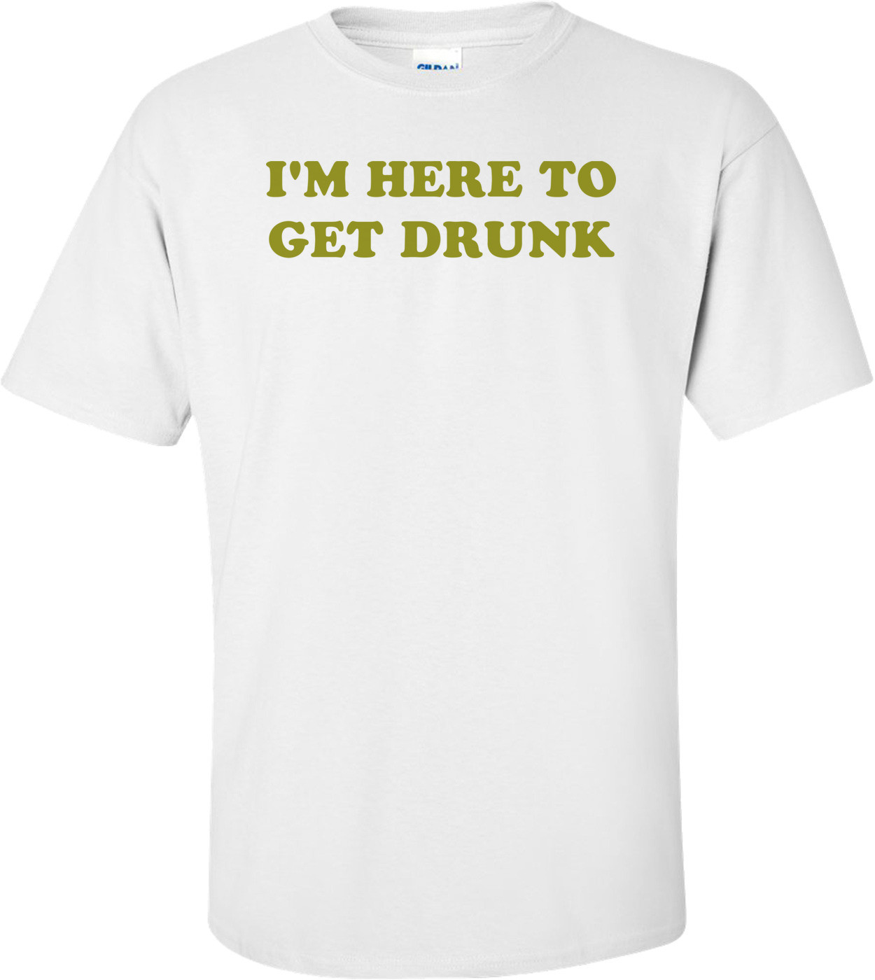 I'M HERE TO GET DRUNK Shirt