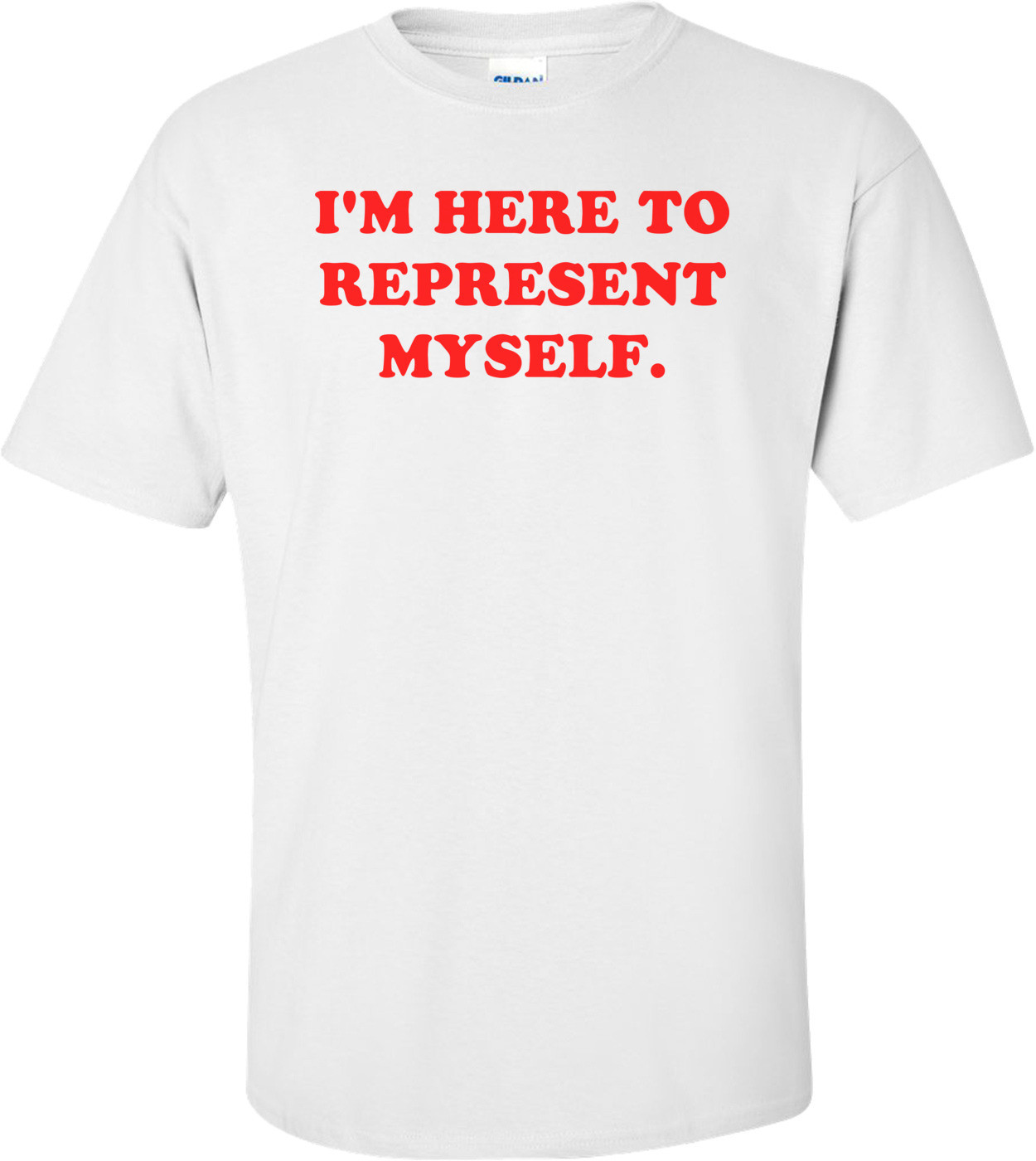I'M HERE TO REPRESENT MYSELF. Shirt