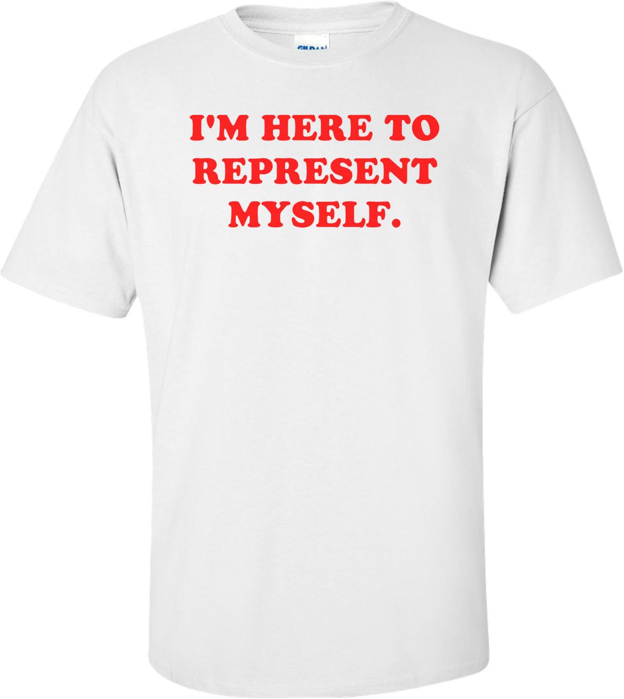 I'M HERE TO REPRESENT MYSELF. Shirt
