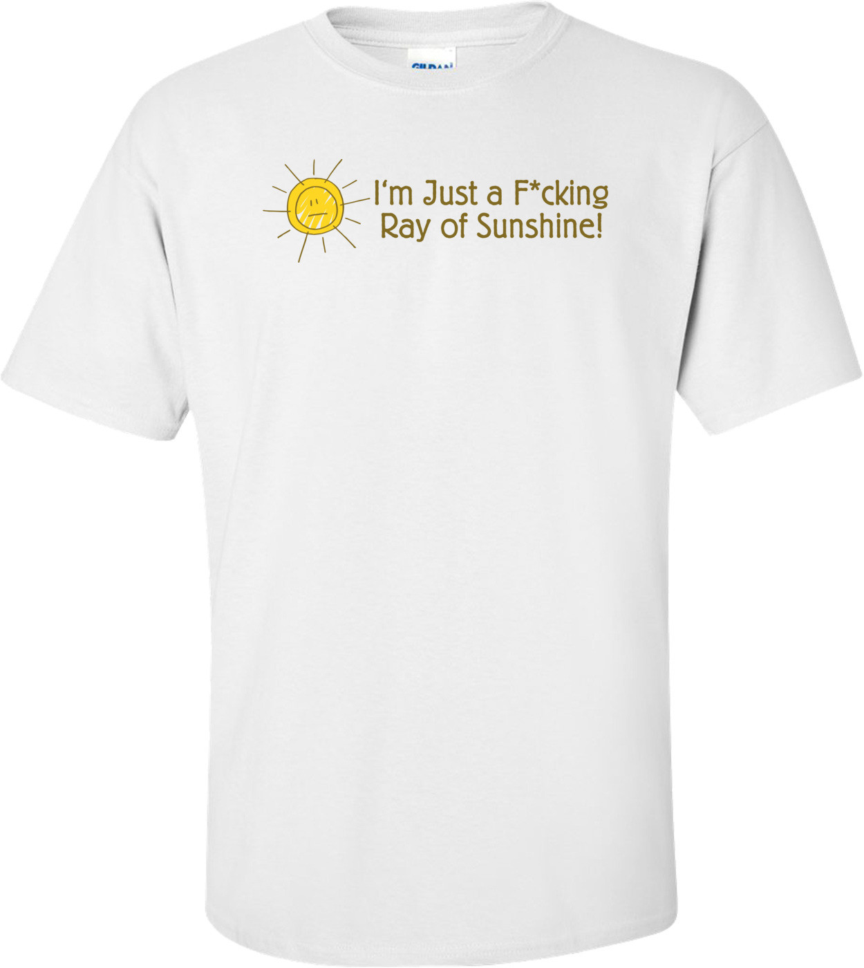 I'm Just A F*cking Ray Of Sunshine T-shirt