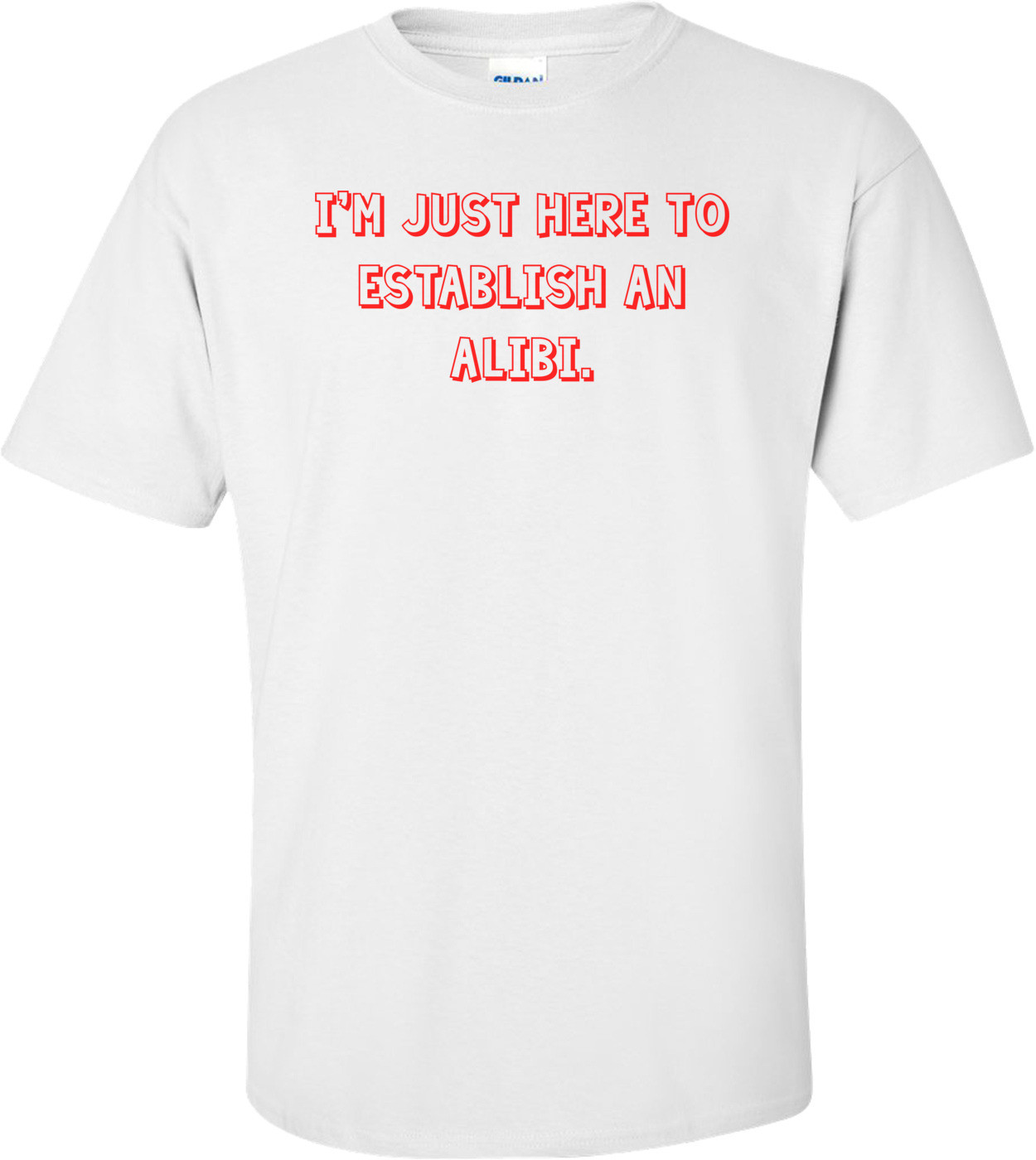 I'm just here to establish an alibi. Shirt