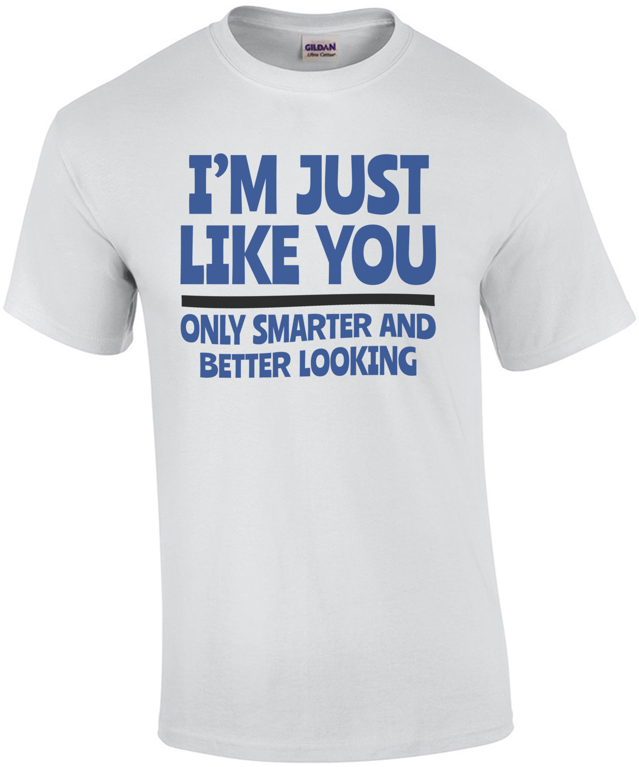 I'm Just Like You... Only Smarter And Better Looking shirt