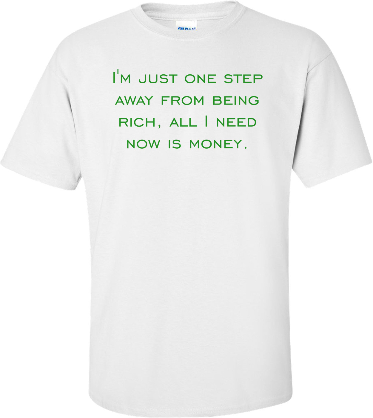 I'm just one step away from being rich, all I need now is money. Shirt