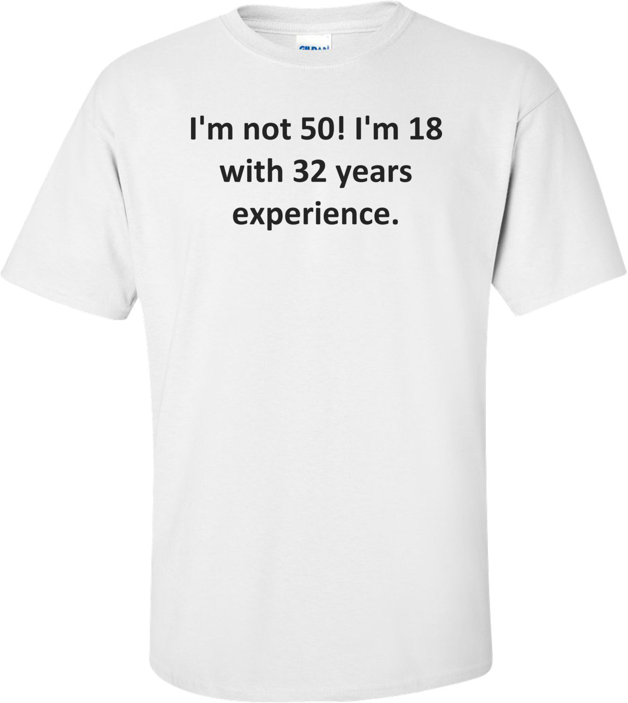 I'm not 50! I'm 18 with 32 years experience. Shirt