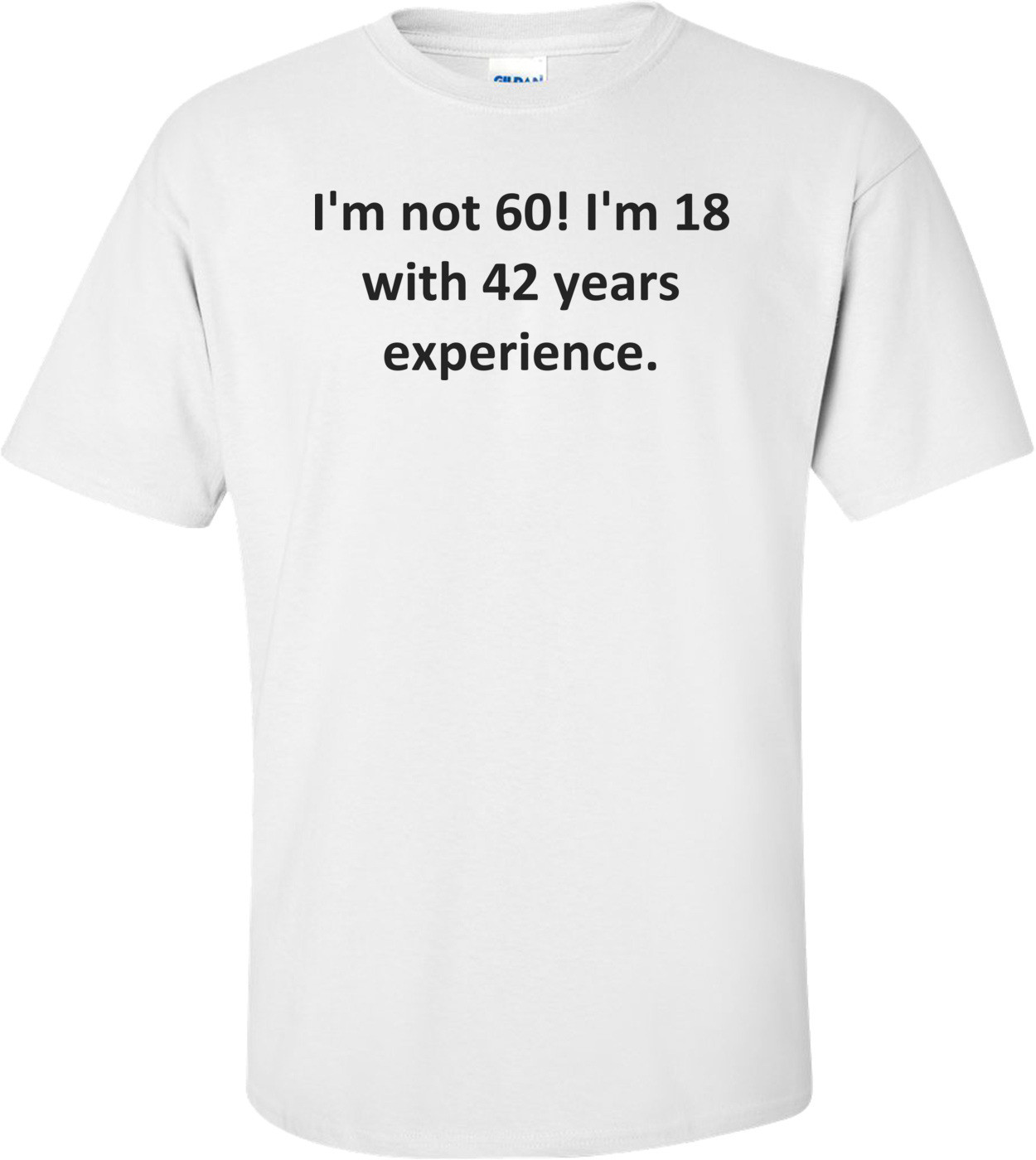 I'm not 60! I'm 18 with 42 years experience. Shirt