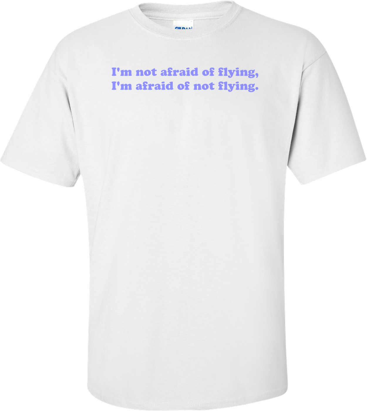 I'm not afraid of flying, I'm afraid of not flying. Shirt