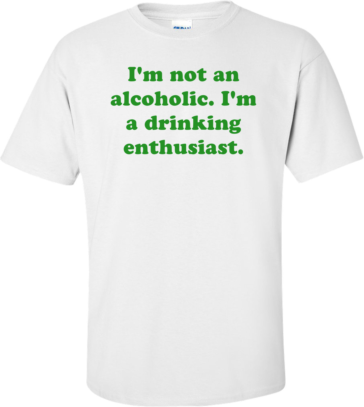 I'm not an alcoholic. I'm a drinking enthusiast. Shirt