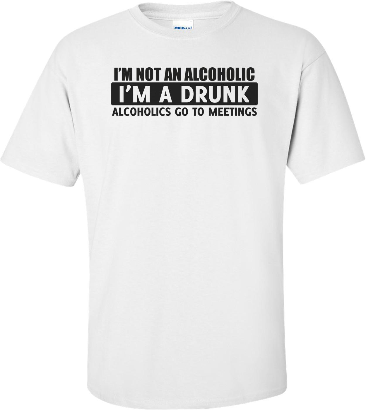 I'm Not An Alcoholic, I'm A Drunk T-shirt