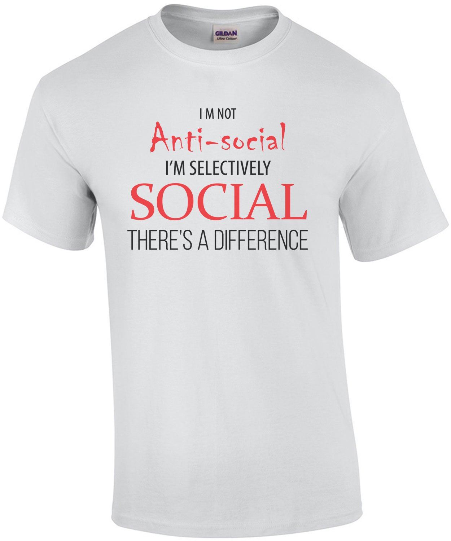 I'm not anti-social - I'm selectively social - sarcastic t-shirt