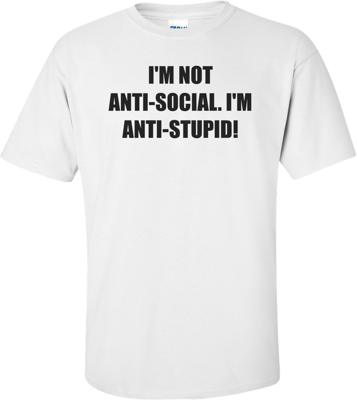 I'M NOT ANTI-SOCIAL. I'M ANTI-STUPID! Shirt