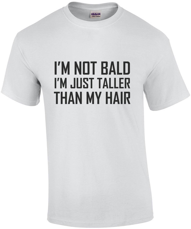 I'm not bald I'm just taller than my hair - bald t-shirt