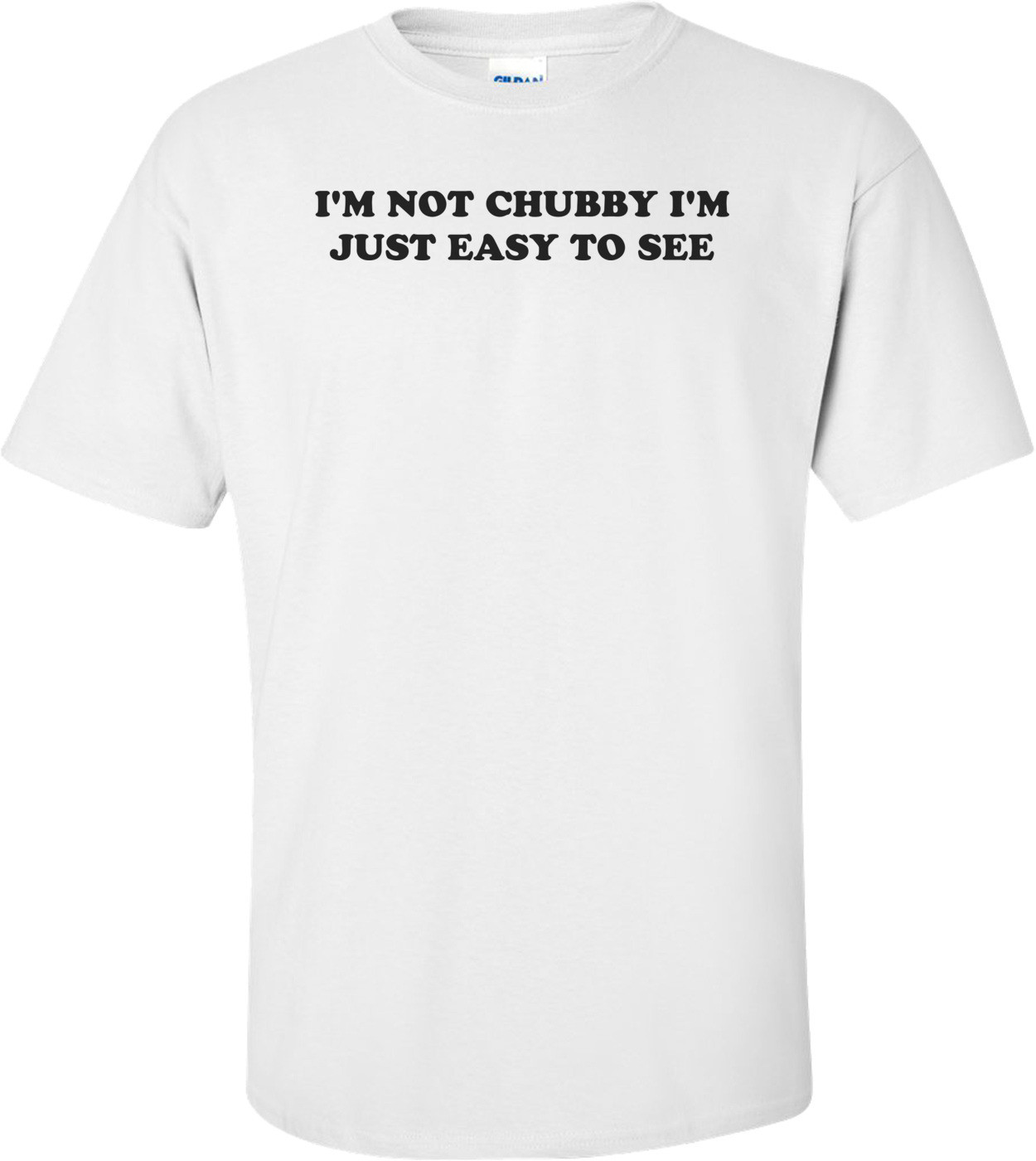 I'M NOT CHUBBY I'M JUST EASY TO SEE Shirt