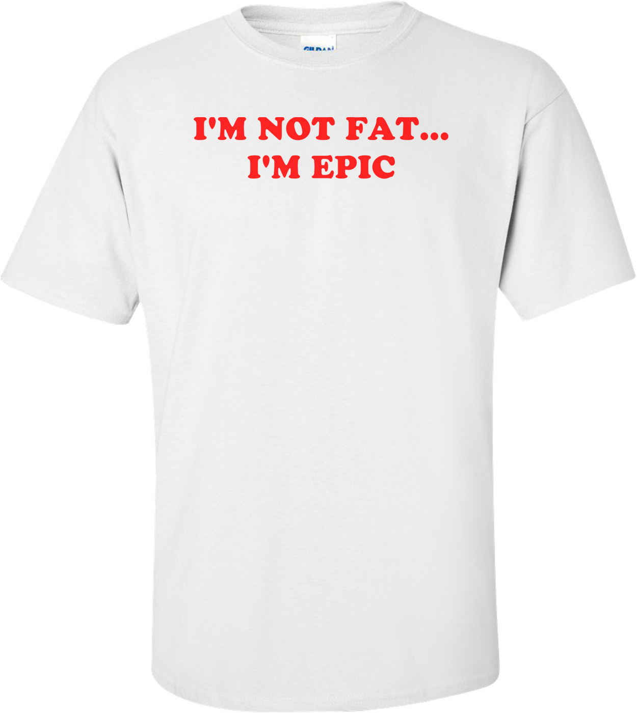 I'M NOT FAT... I'M EPIC Shirt