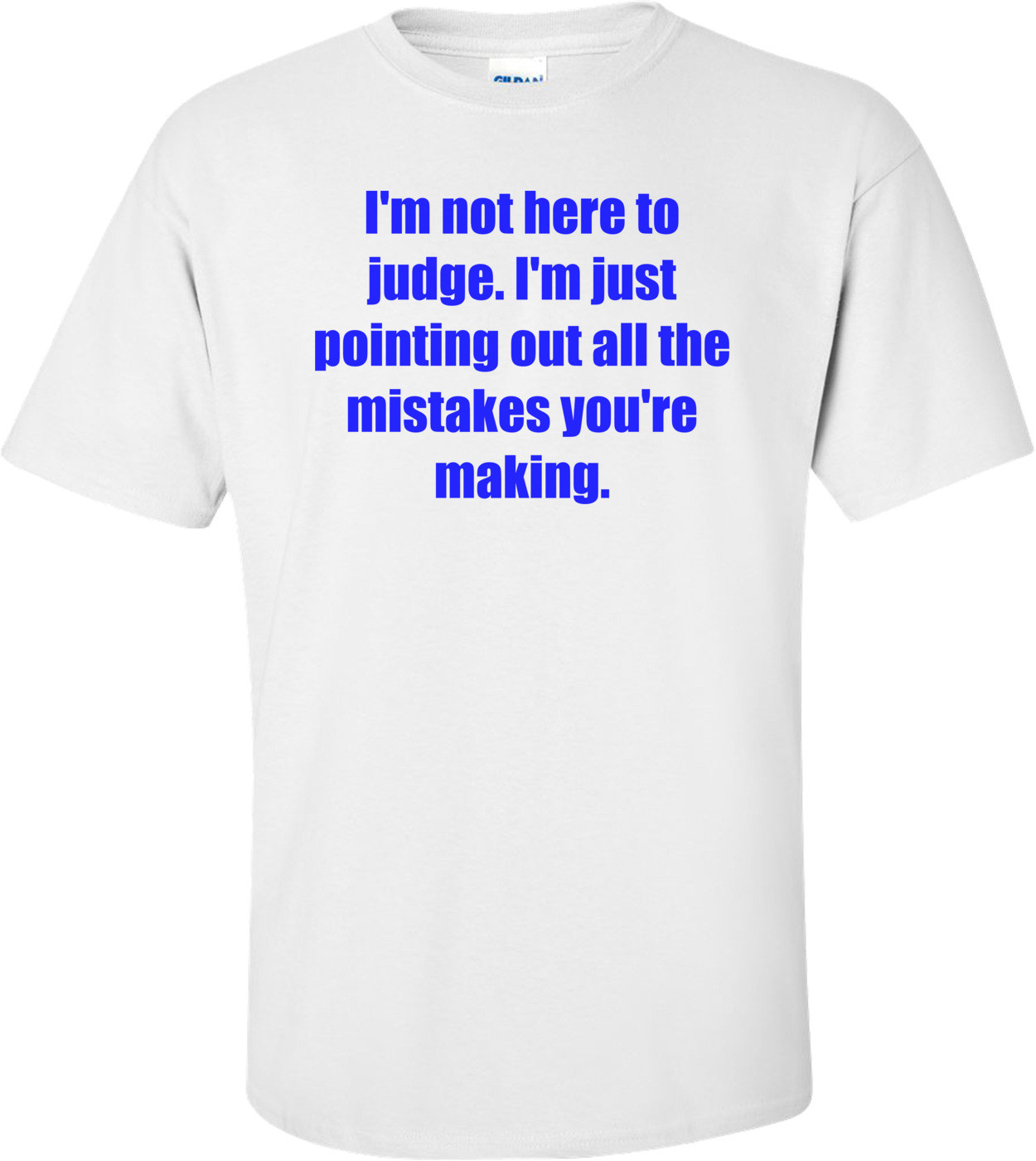 I'm not here to judge. I'm just pointing out all the mistakes you're making. Shirt