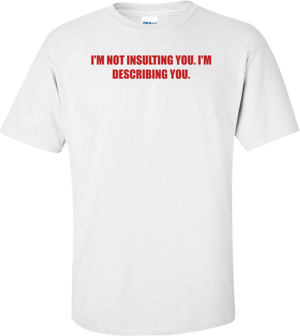 I'M NOT INSULTING YOU. I'M DESCRIBING YOU. Shirt