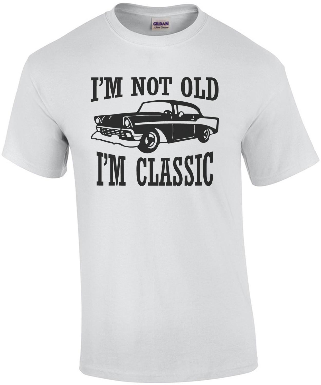 I'm not old - I'm classic - funny t-shirt