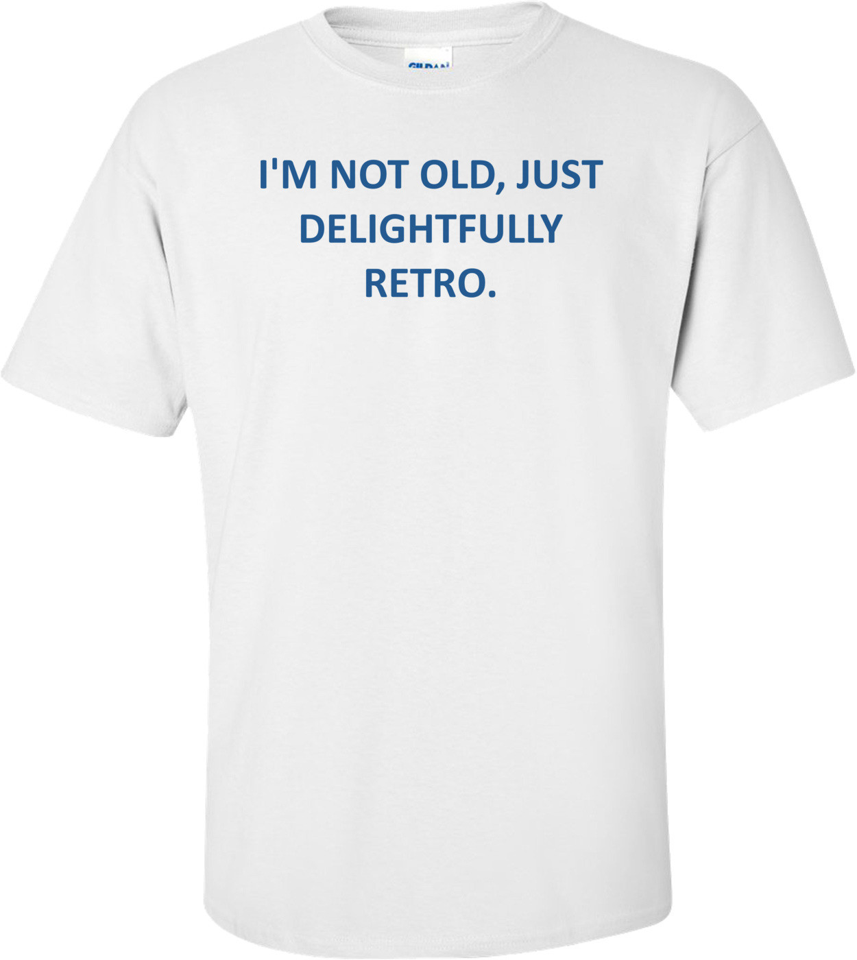 I'M NOT OLD, JUST DELIGHTFULLY RETRO. Shirt