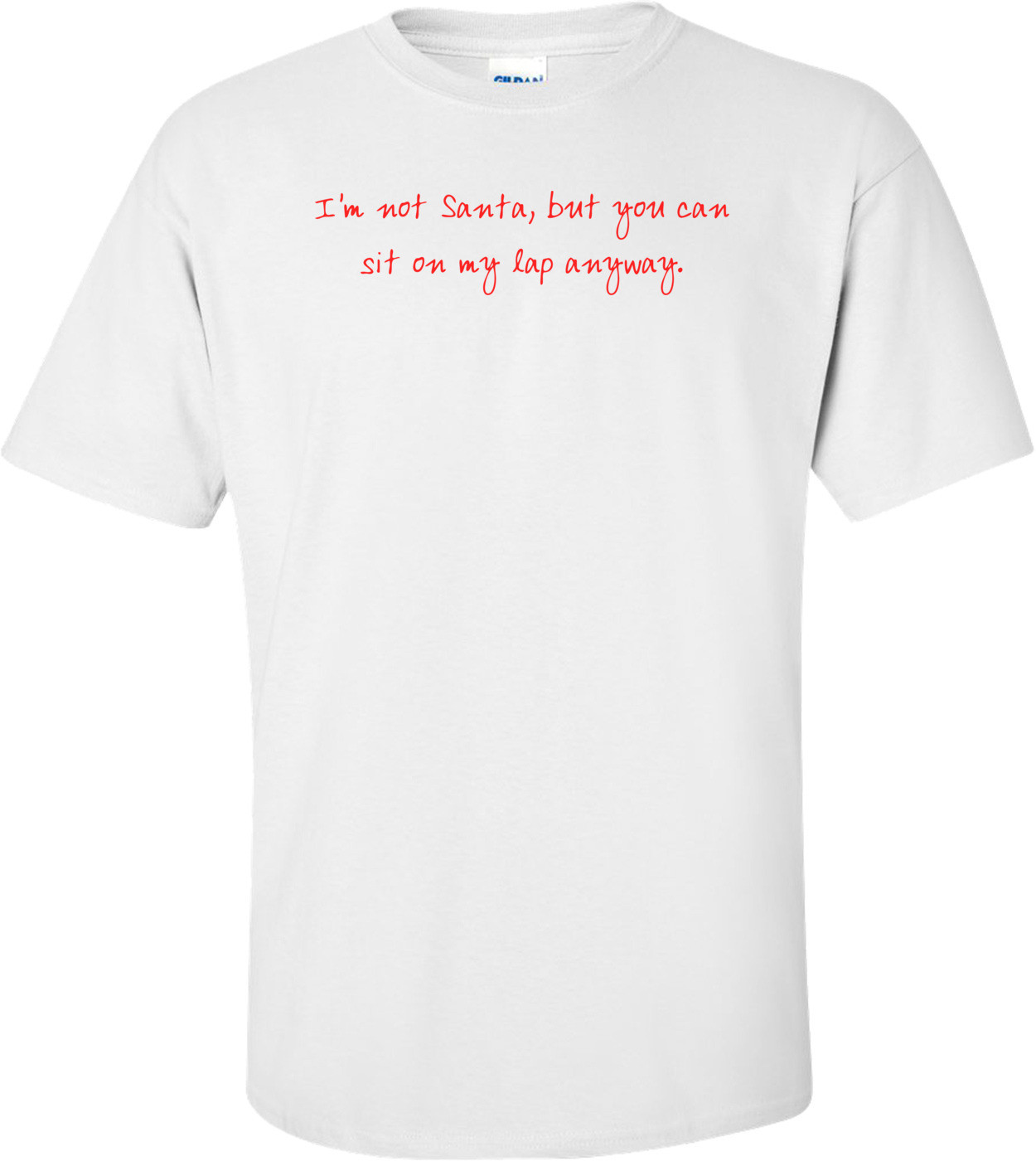 I'm not Santa, but you can sit on my lap anyway. Shirt