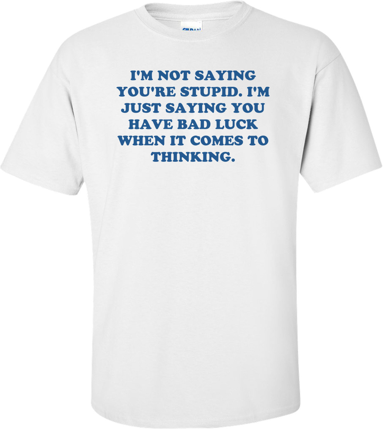 I'M NOT SAYING YOU'RE STUPID. I'M JUST SAYING YOU HAVE BAD LUCK WHEN IT COMES TO THINKING. Shirt