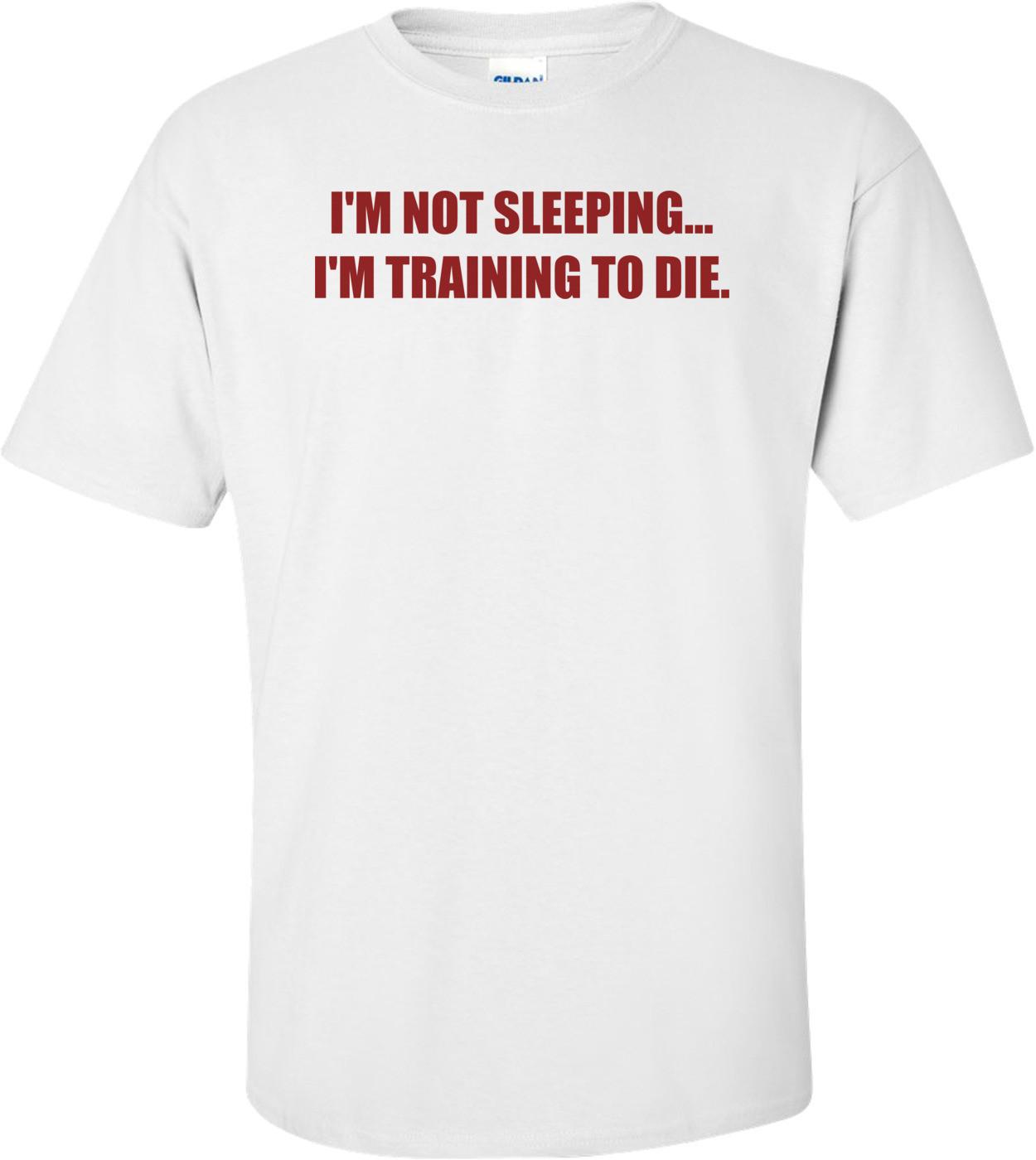 I'M NOT SLEEPING. I'M TRAINING TO DIE. Shirt