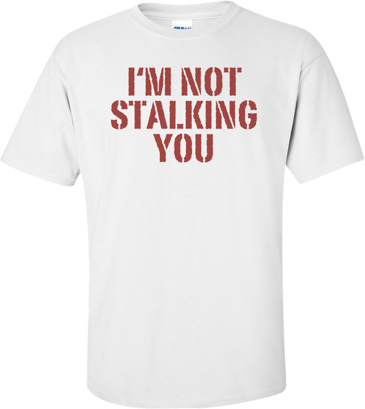 I'm Not Stalking You T-shirt