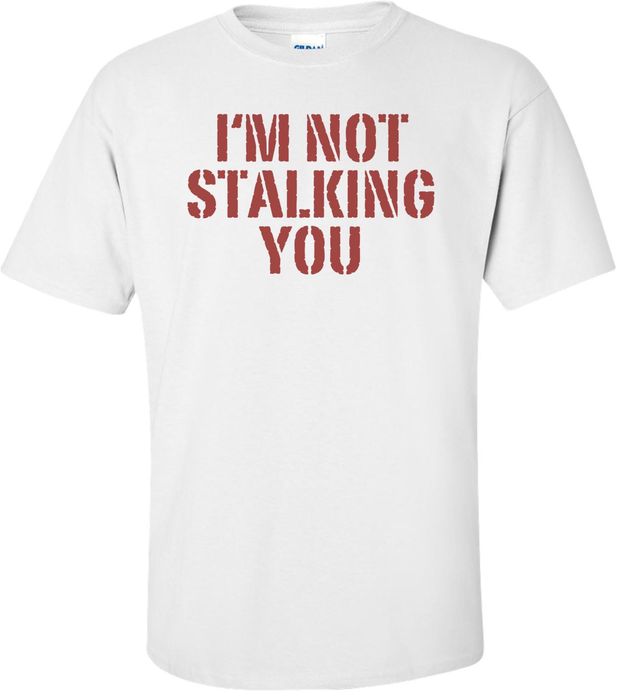 I'm Not Stalking You T-shirt