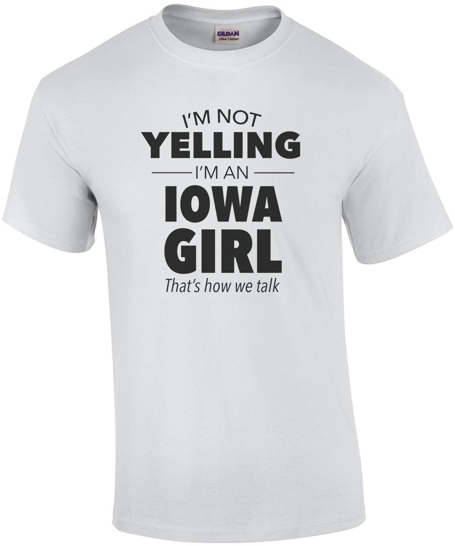 I'm not yelling I'm an Iowa girl. That's how we talk. Funny Iowa t-shirt