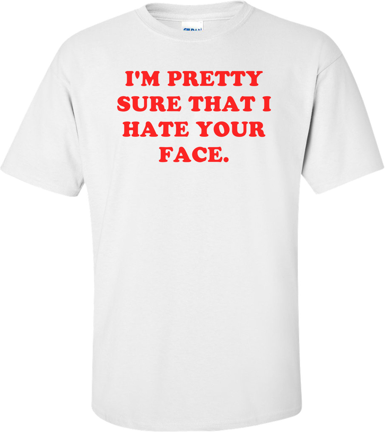 I'M PRETTY SURE THAT I HATE YOUR FACE. Shirt